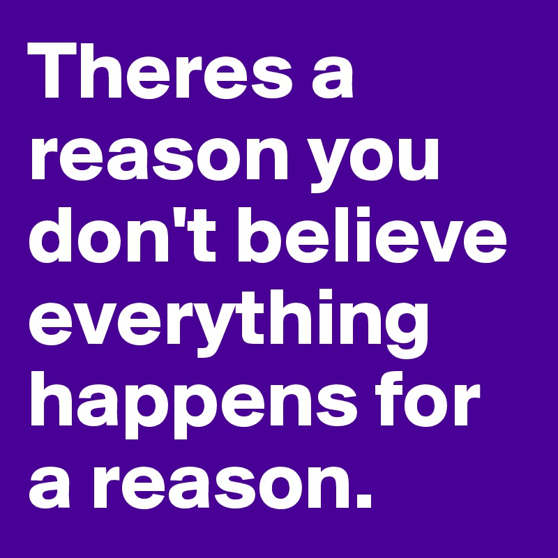Theres a reason you don't believe everything happens for a reason.
