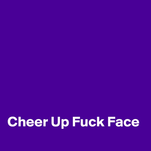 Cheer Up Fuck Face