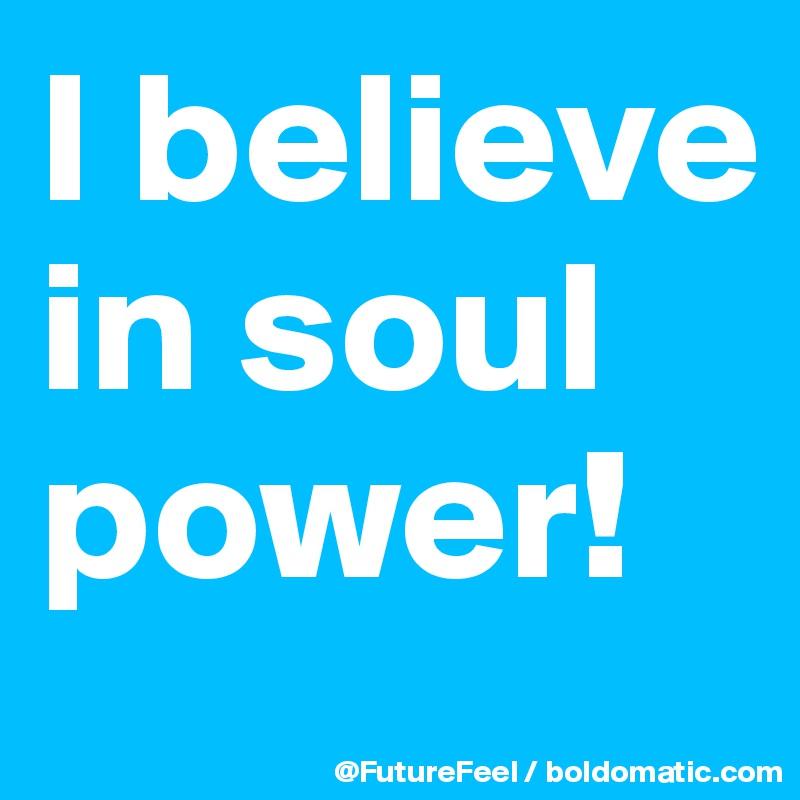 I believe in soul power!