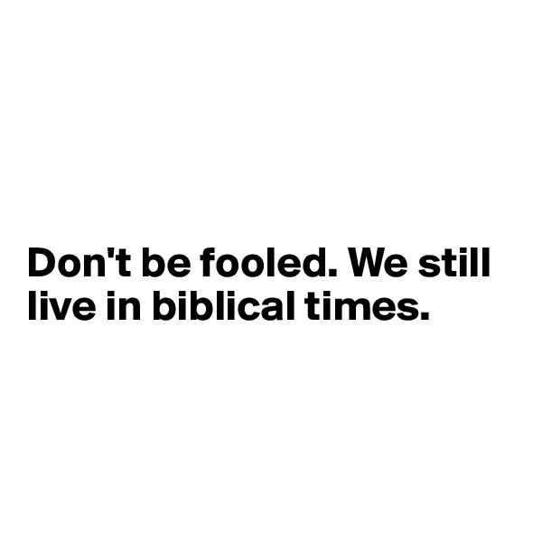 Don't be fooled. We still live in biblical times.