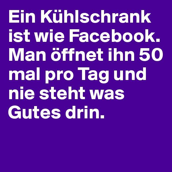 Ein Kühlschrank ist wie Facebook.    Man öffnet ihn 50 mal pro Tag und nie steht was Gutes drin.