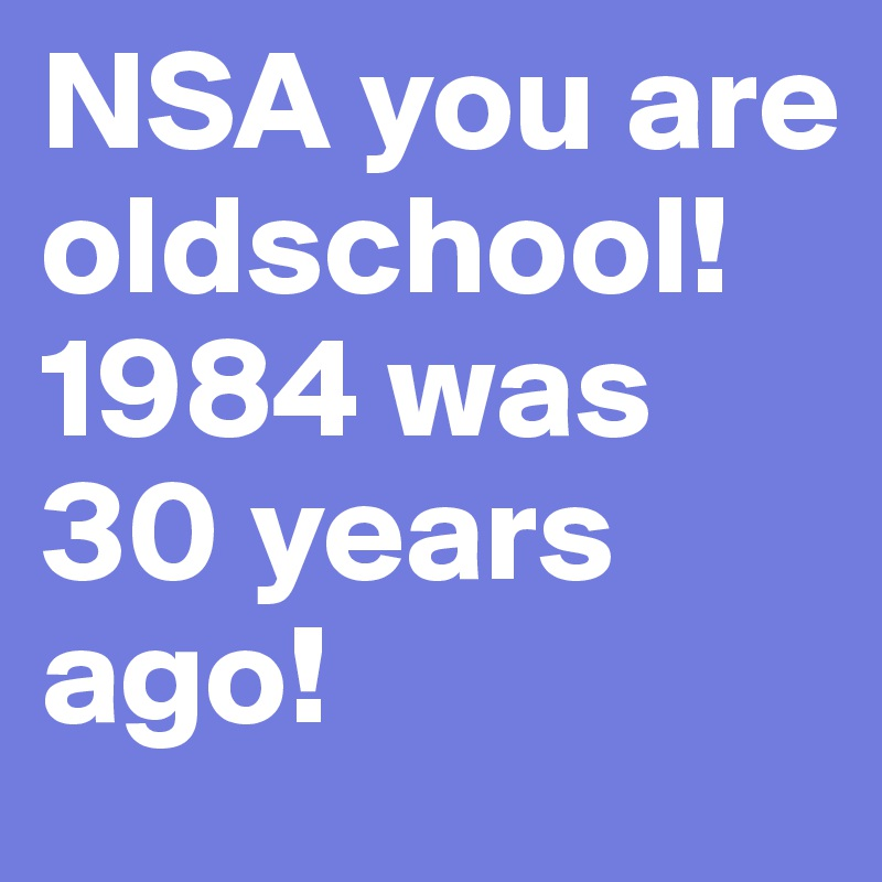 NSA you are oldschool!  1984 was 30 years ago!