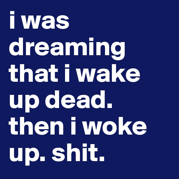i was dreaming that i wake up dead. then i woke up. shit.