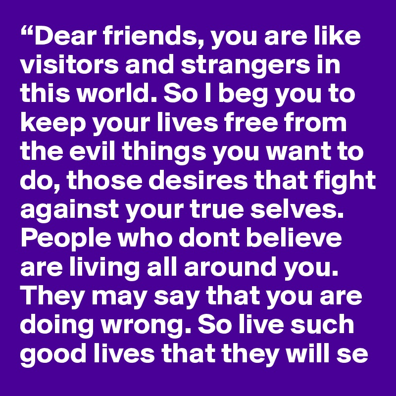 """""""Dear friends, you are like visitors and strangers in this world. So I beg you to keep your lives free from the evil things you want to do, those desires that fight against your true selves. People who dont believe are living all around you. They may say that you are doing wrong. So live such good lives that they will se"""