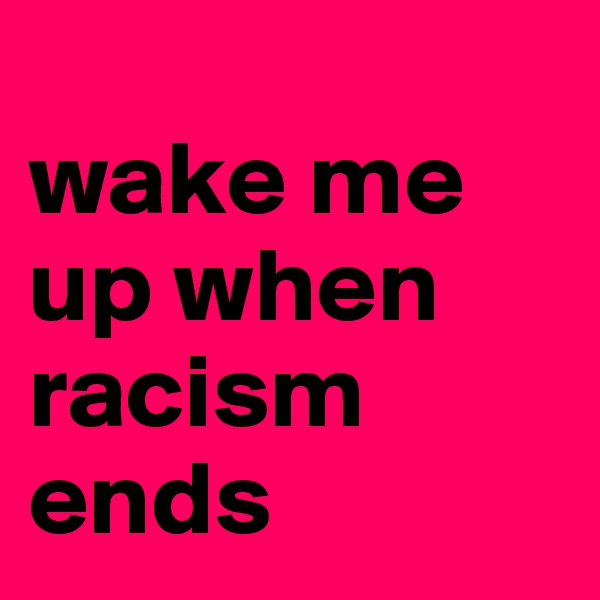 wake me  up when  racism  ends