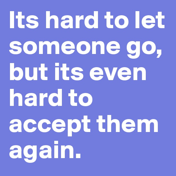 Its hard to let someone go, but its even hard to accept them again.