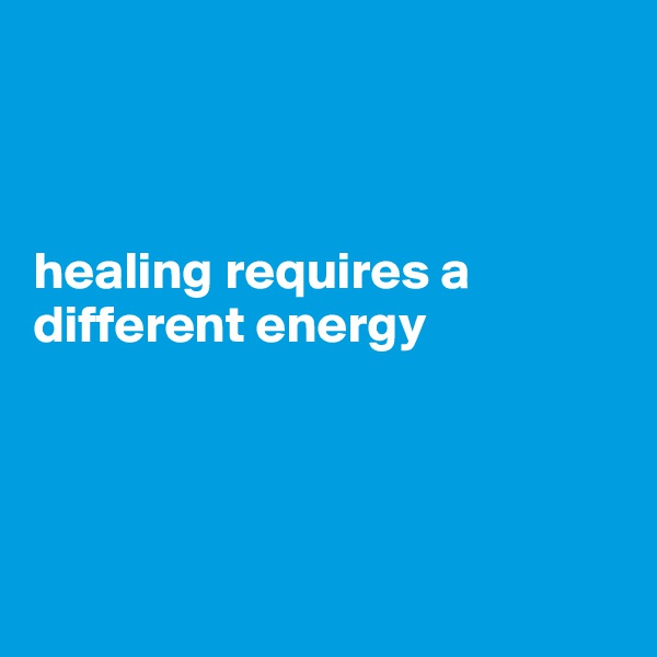 healing requires a different energy