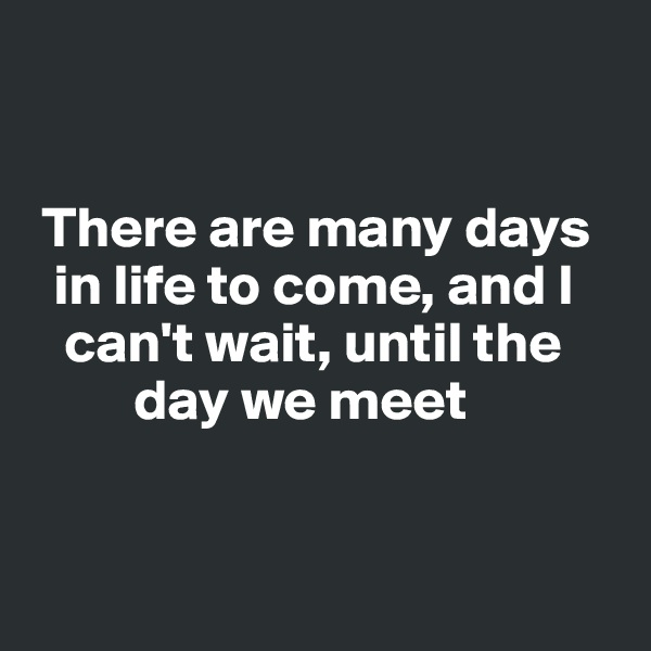 There are many days      in life to come, and I     can't wait, until the           day we meet