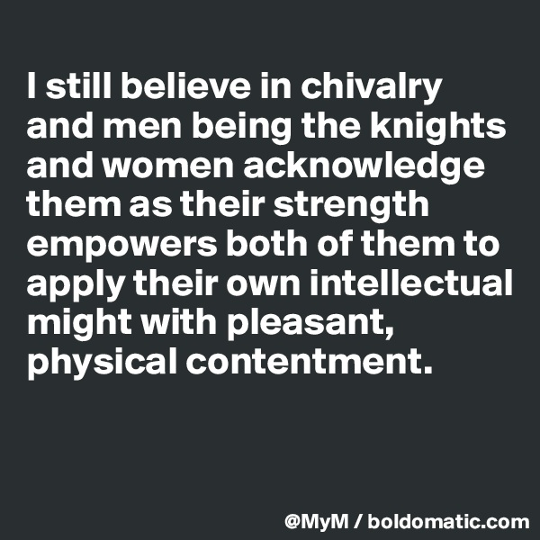 I still believe in chivalry and men being the knights and women acknowledge them as their strength empowers both of them to apply their own intellectual might with pleasant, physical contentment.