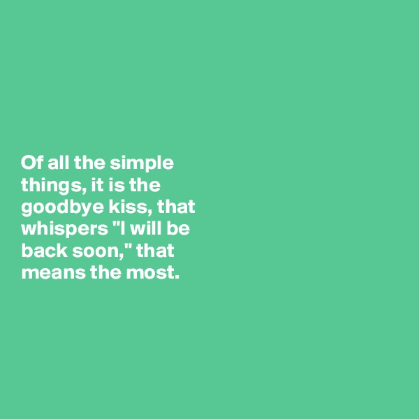 "Of all the simple  things, it is the  goodbye kiss, that  whispers ""I will be  back soon,"" that  means the most."