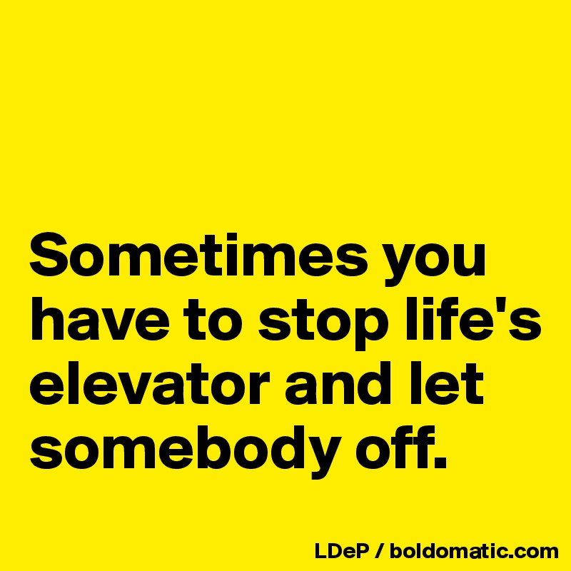 Sometimes you have to stop life's elevator and let somebody off.