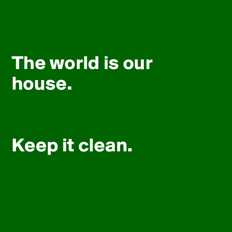 The world is our house.   Keep it clean.