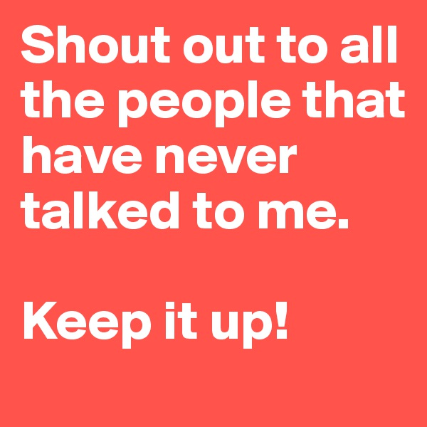 Shout out to all the people that have never talked to me.  Keep it up!