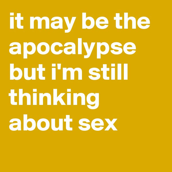 it may be the apocalypse but i'm still thinking about sex