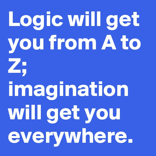 Logic will get you from A to Z; imagination will get you everywhere.