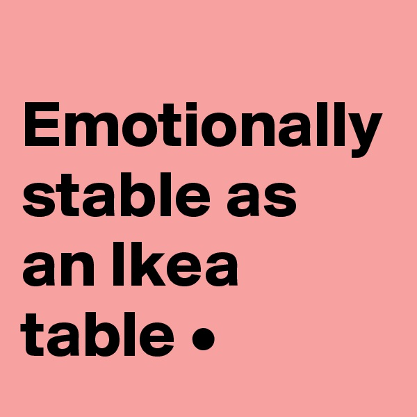 Emotionally stable as an Ikea table •