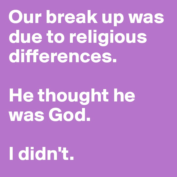 Our break up was due to religious differences.   He thought he was God.   I didn't.