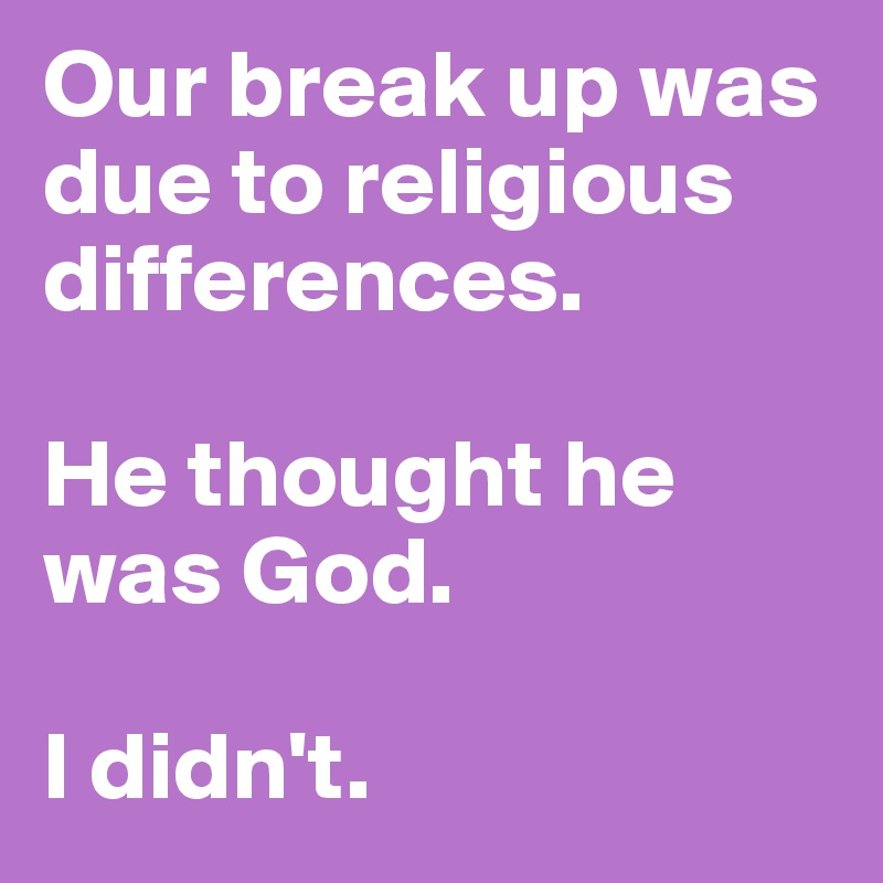 Our break up was due to religious differences  He thought he