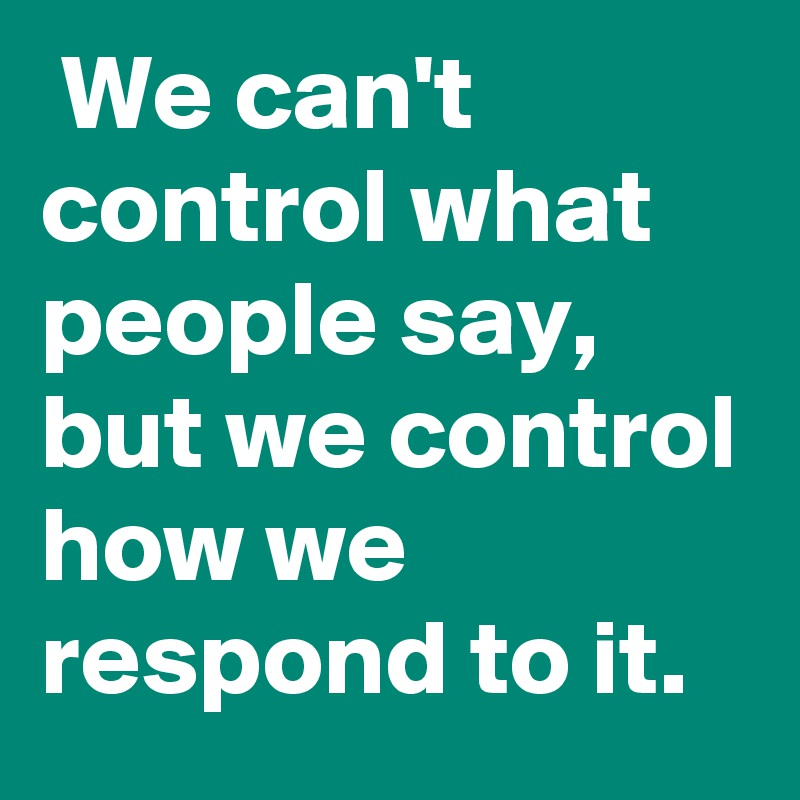 We can't control what people say, but we control how we respond to it.