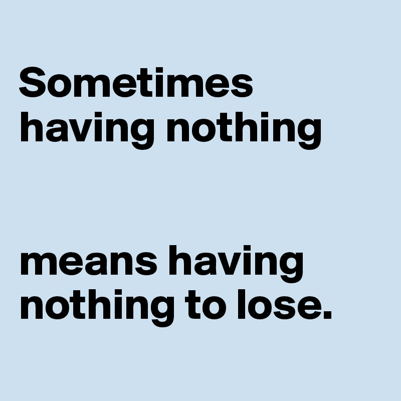 Sometimes having nothing   means having nothing to lose.
