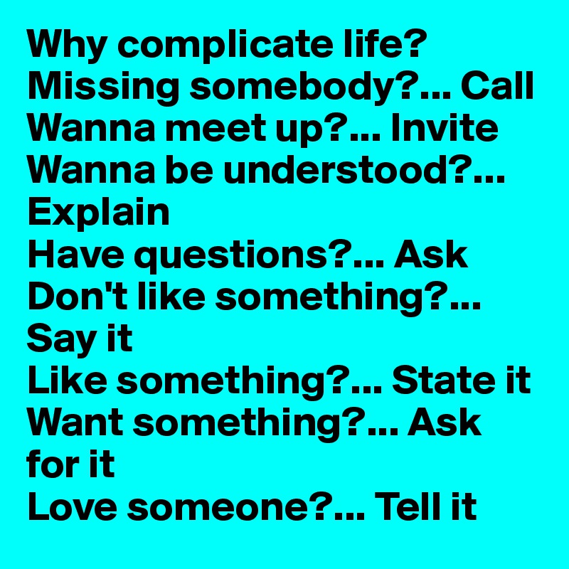 Why complicate life? Missing somebody?... Call Wanna meet up?... Invite  Wanna be understood?... Explain Have questions?... Ask Don't like something?... Say it Like something?... State it Want something?... Ask for it Love someone?... Tell it