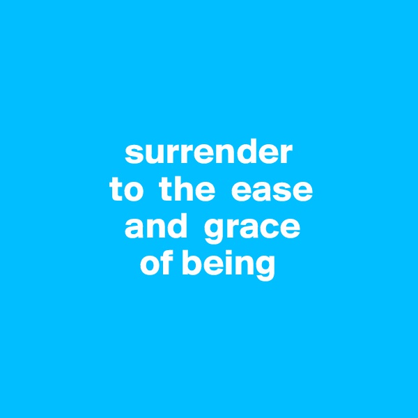 surrender              to  the  ease                and  grace                  of being