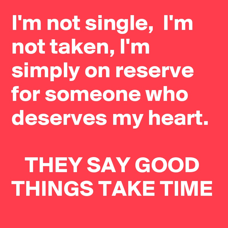 I'm not single,  I'm not taken, I'm simply on reserve for someone who deserves my heart.     THEY SAY GOOD THINGS TAKE TIME