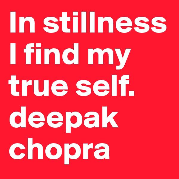 In stillness I find my true self. deepak chopra