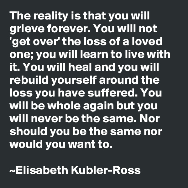 The reality is that you will grieve forever. You will not 'get over' the loss of a loved one; you will learn to live with it. You will heal and you will rebuild yourself around the loss you have suffered. You will be whole again but you will never be the same. Nor should you be the same nor would you want to.  ~Elisabeth Kubler-Ross