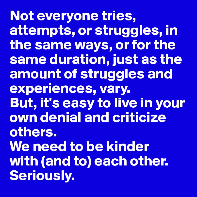 Not everyone tries, attempts, or struggles, in the same ways, or for the same duration, just as the amount of struggles and experiences, vary.  But, it's easy to live in your own denial and criticize others.  We need to be kinder  with (and to) each other.  Seriously.