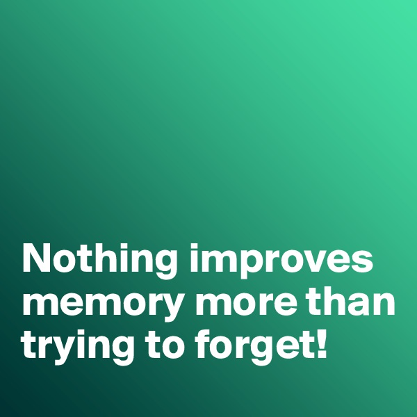 Nothing improves memory more than trying to forget!