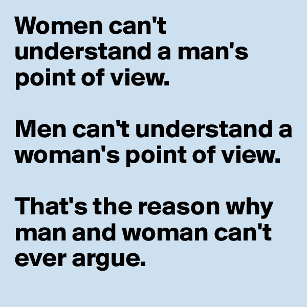 Women can't understand a man's point of view.  Men can't understand a woman's point of view.  That's the reason why man and woman can't ever argue.
