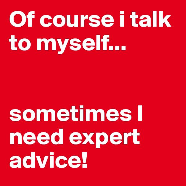 Of course i talk to myself...   sometimes I need expert advice!