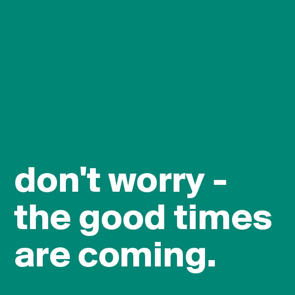 don't worry -  the good times are coming.