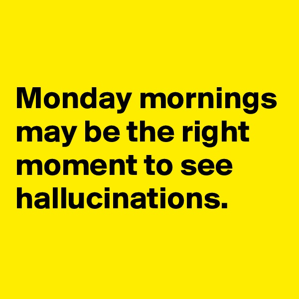 Monday mornings may be the right moment to see hallucinations.