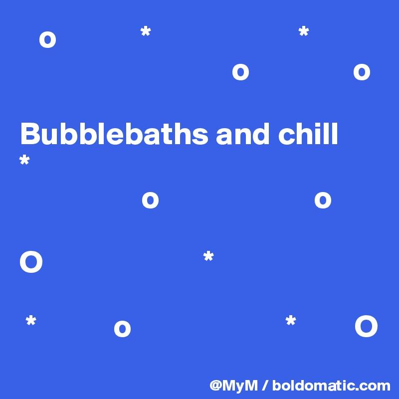 o             *                       *                                                     o                o                   Bubblebaths and chill *                    o                        o  O                         *                                          *            o                        *         O