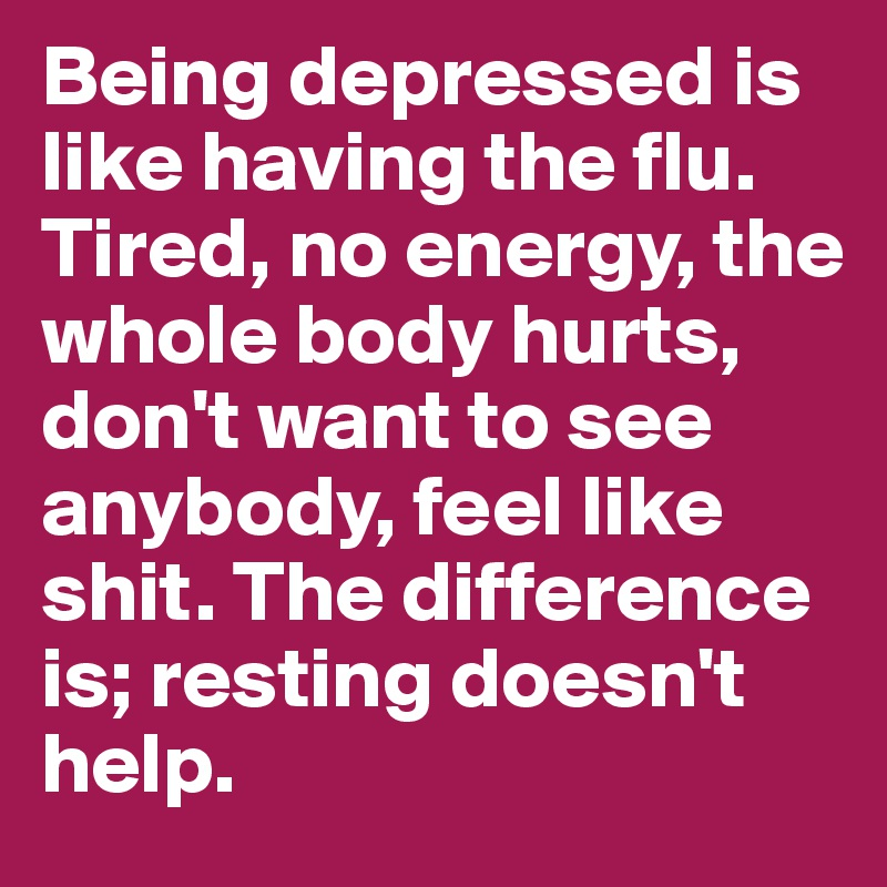 Being depressed is like having the flu. Tired, no energy, the whole body hurts, don't want to see anybody, feel like shit. The difference is; resting doesn't help.