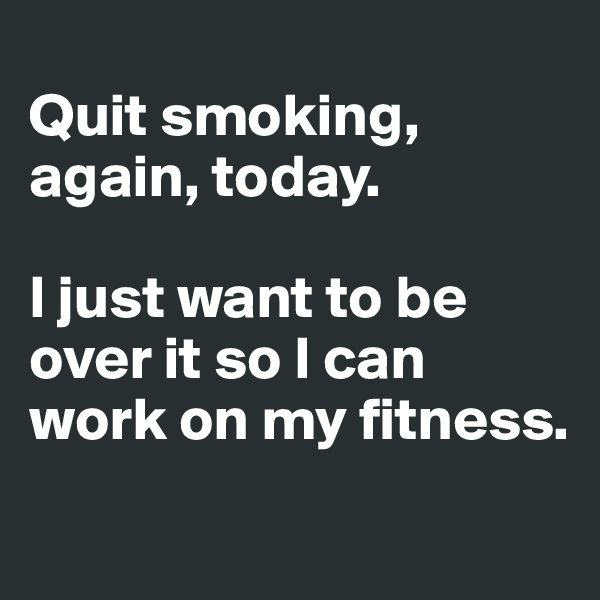 Quit smoking, again, today.  I just want to be over it so I can work on my fitness.