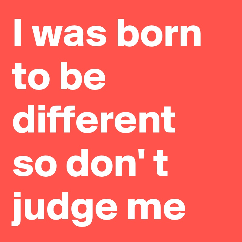 I was born to be different so don' t judge me