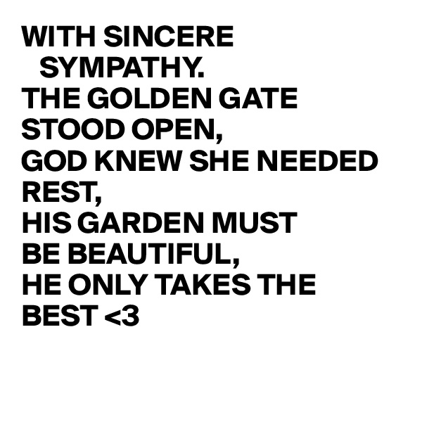WITH SINCERE        SYMPATHY. THE GOLDEN GATE STOOD OPEN, GOD KNEW SHE NEEDED REST, HIS GARDEN MUST BE BEAUTIFUL, HE ONLY TAKES THE  BEST <3