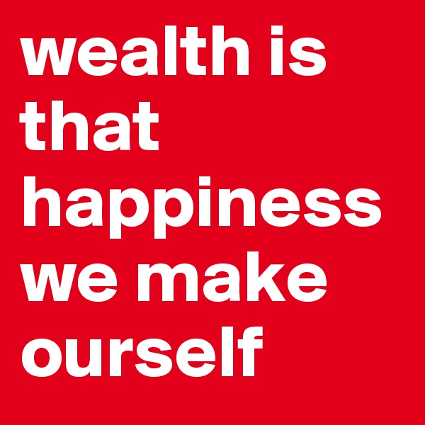 wealth is that happiness we make ourself