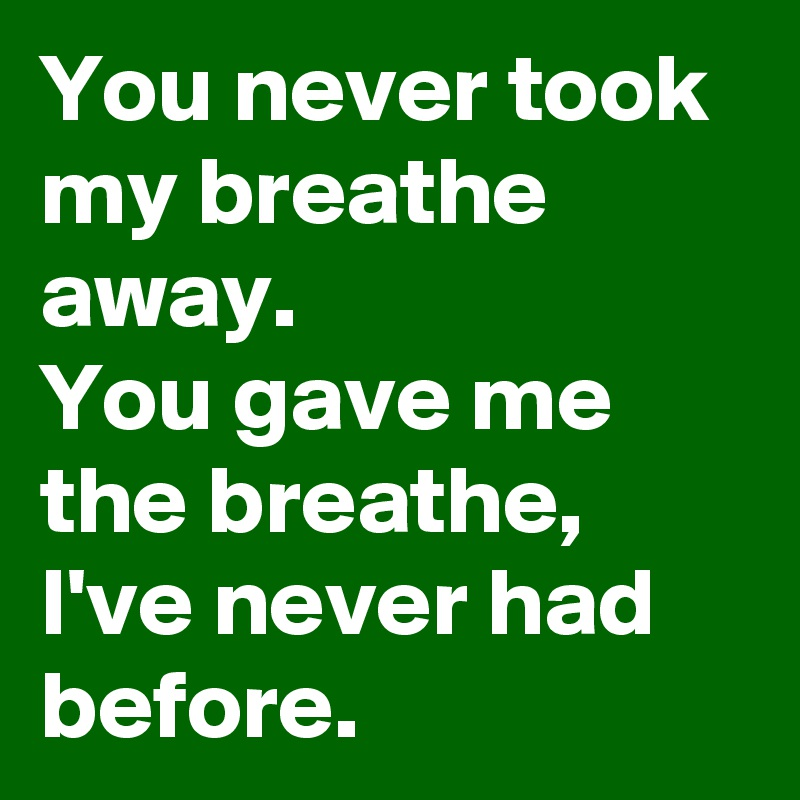 You never took my breathe away. You gave me the breathe, I've never had before.