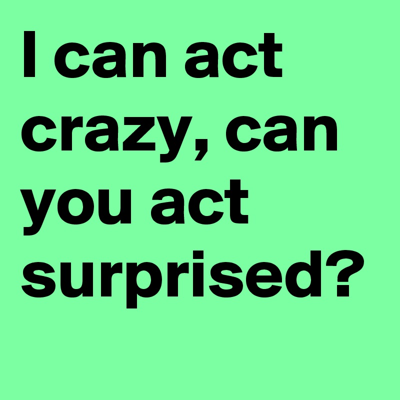 I can act crazy, can you act surprised?