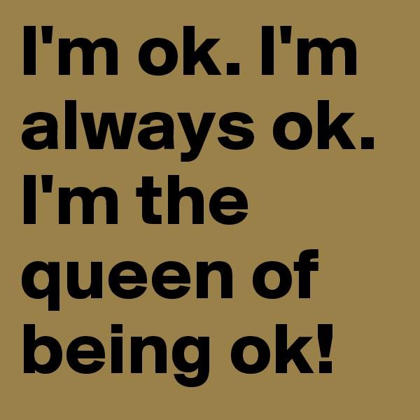 I'm ok. I'm always ok. I'm the queen of being ok!