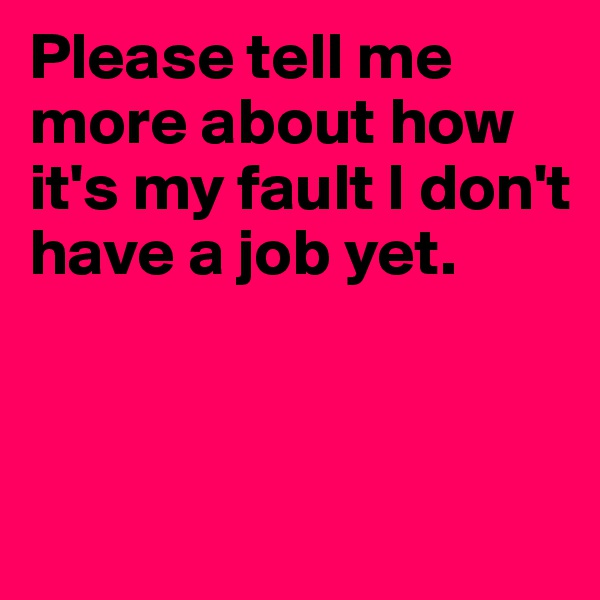 Please tell me more about how it's my fault I don't have a job yet.