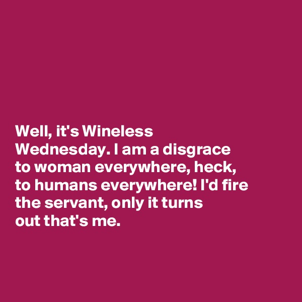 Well, it's Wineless  Wednesday. I am a disgrace  to woman everywhere, heck,  to humans everywhere! I'd fire  the servant, only it turns  out that's me.