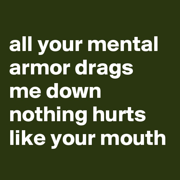 all your mental armor drags me down  nothing hurts like your mouth