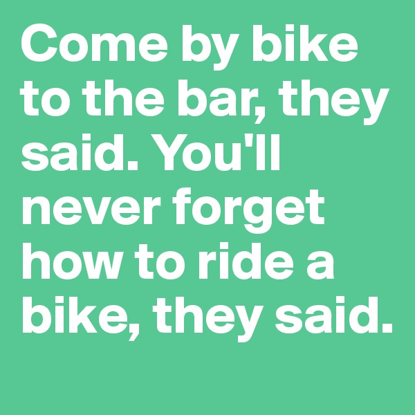 Come by bike to the bar, they said. You'll never forget how to ride a bike, they said.