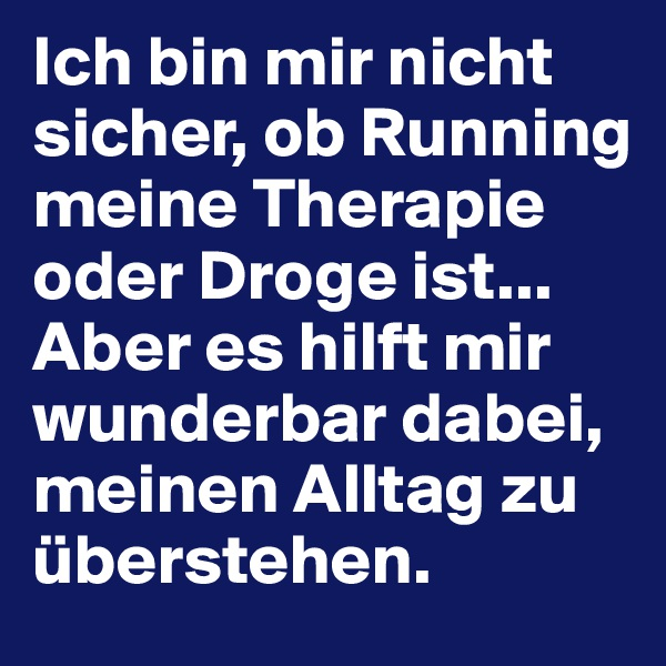Ich bin mir nicht sicher, ob Running meine Therapie oder Droge ist... Aber es hilft mir wunderbar dabei, meinen Alltag zu überstehen.