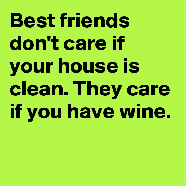 Best friends don't care if your house is clean. They care if you have wine.